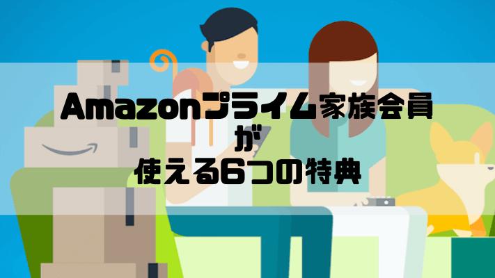 Amazonプライム家族会員が使える6つの特典と登録・削除方法